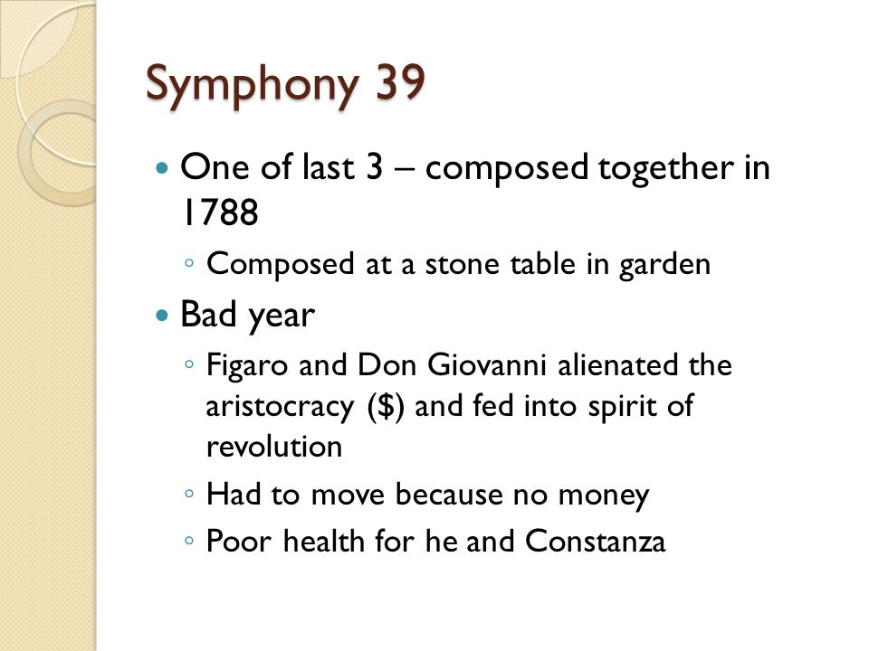 Symphony 39 One of last 3 – composed together in 1788 ◦ Composed at a stone table in garden Bad year ◦ Figaro and Don Giovanni alienated the aristocracy ($) and fed into spirit of revolution ◦ Had to move because no money ◦ Poor health for he and Constanza