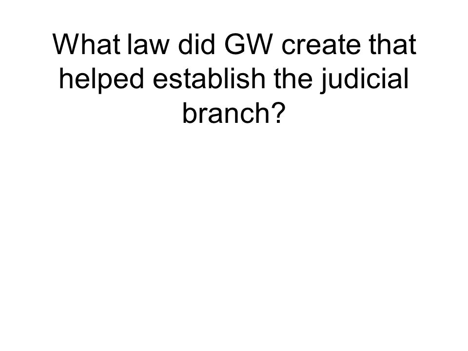 What law did GW create that helped establish the judicial branch?