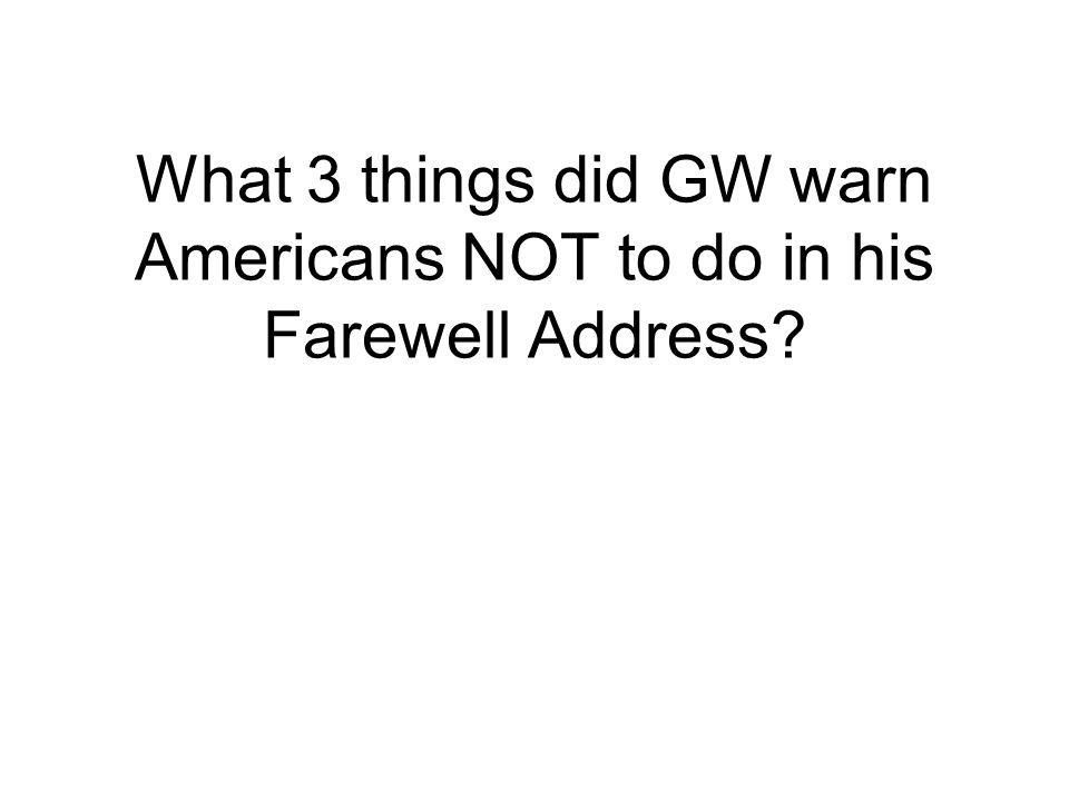 What 3 things did GW warn Americans NOT to do in his Farewell Address?