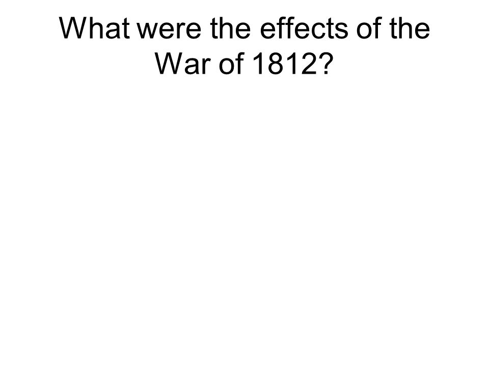 What were the effects of the War of 1812?