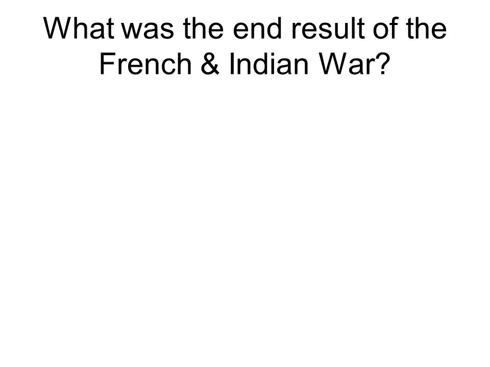 What was the end result of the French & Indian War?