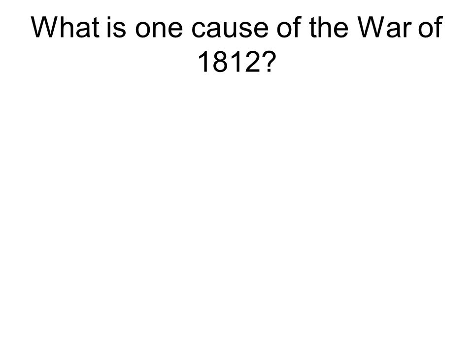 What is one cause of the War of 1812?