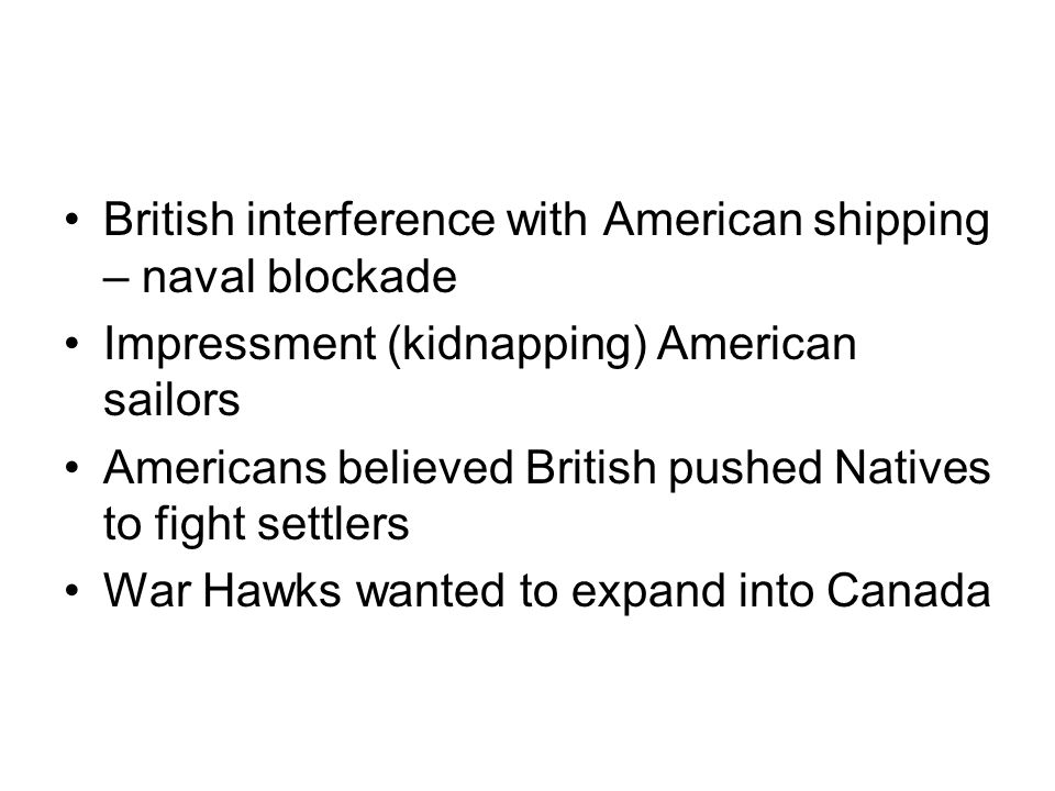 British interference with American shipping – naval blockade Impressment (kidnapping) American sailors Americans believed British pushed Natives to fight settlers War Hawks wanted to expand into Canada