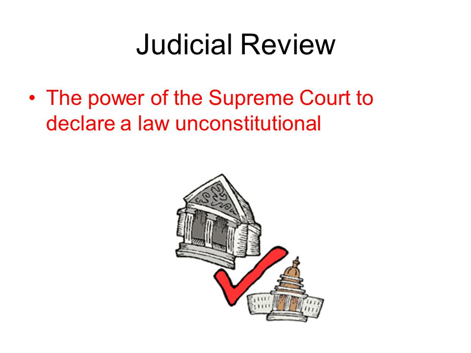 Judicial Review The power of the Supreme Court to declare a law unconstitutional
