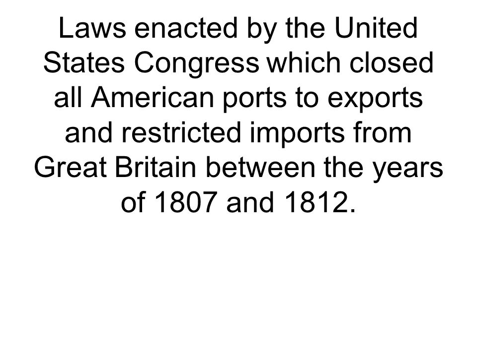 Laws enacted by the United States Congress which closed all American ports to exports and restricted imports from Great Britain between the years of 1807 and 1812.