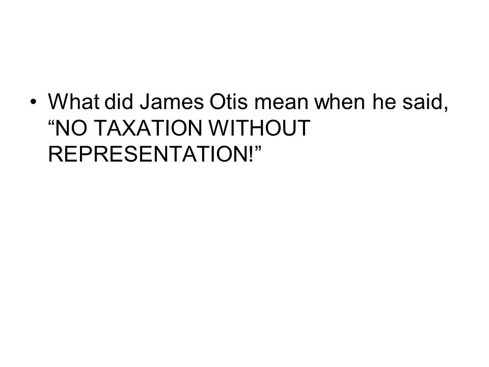 What did James Otis mean when he said, NO TAXATION WITHOUT REPRESENTATION!