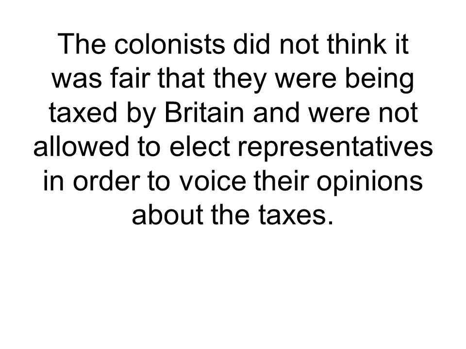 The colonists did not think it was fair that they were being taxed by Britain and were not allowed to elect representatives in order to voice their opinions about the taxes.