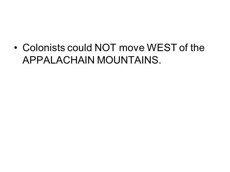 Colonists could NOT move WEST of the APPALACHAIN MOUNTAINS.