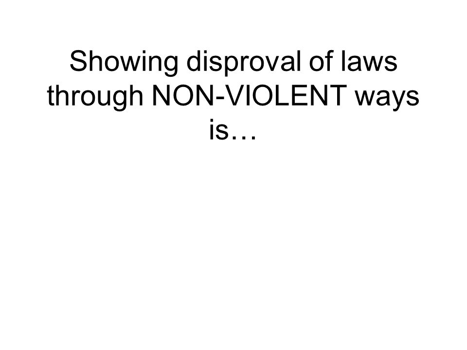 Showing disproval of laws through NON-VIOLENT ways is…