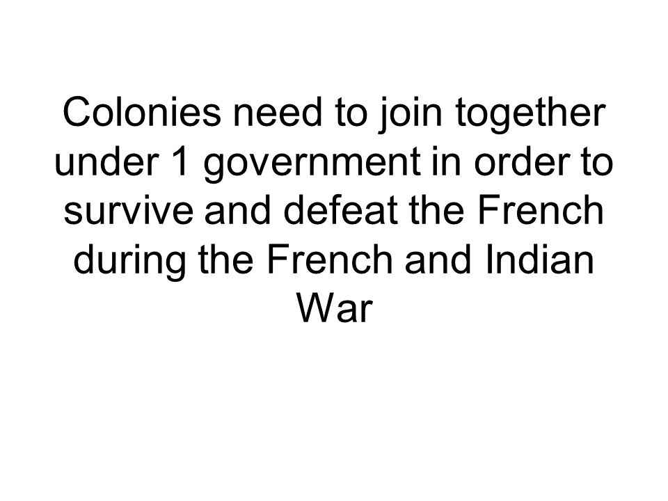 Colonies need to join together under 1 government in order to survive and defeat the French during the French and Indian War