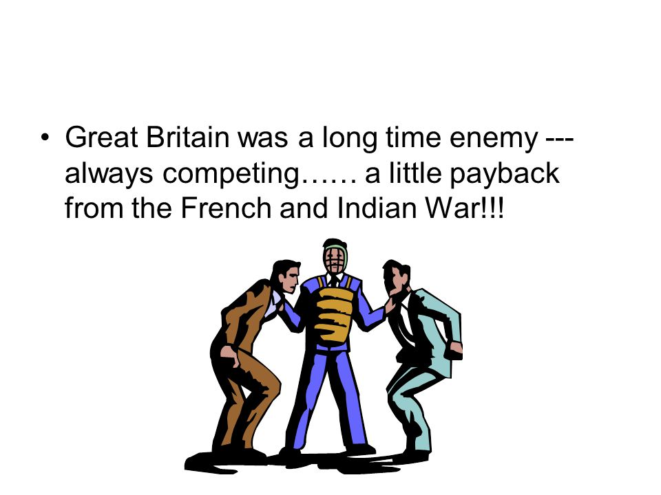 Great Britain was a long time enemy --- always competing…… a little payback from the French and Indian War!!!