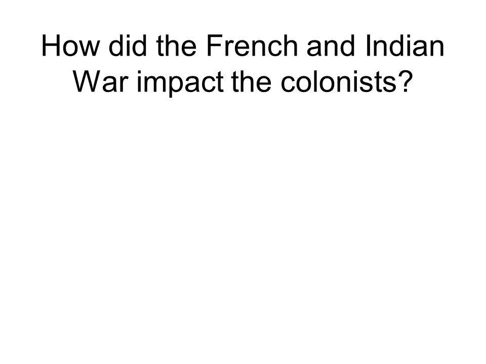 How did the French and Indian War impact the colonists