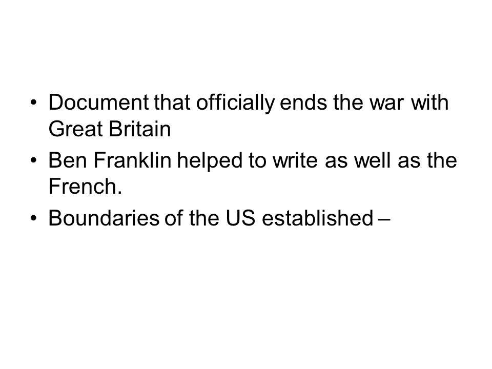 Document that officially ends the war with Great Britain Ben Franklin helped to write as well as the French.