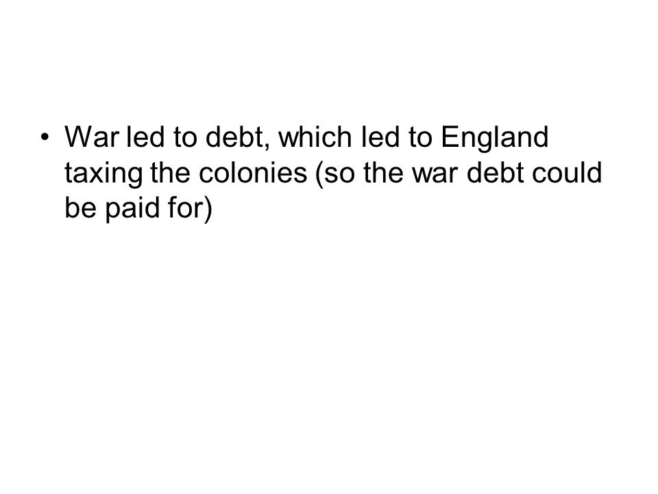 War led to debt, which led to England taxing the colonies (so the war debt could be paid for)