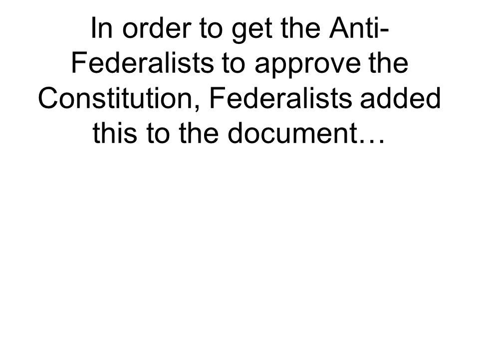 In order to get the Anti- Federalists to approve the Constitution, Federalists added this to the document…