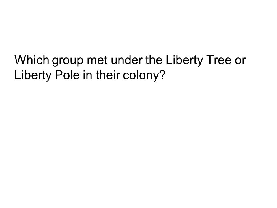 Which group met under the Liberty Tree or Liberty Pole in their colony