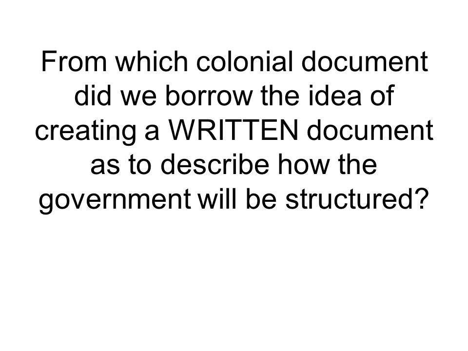 From which colonial document did we borrow the idea of creating a WRITTEN document as to describe how the government will be structured