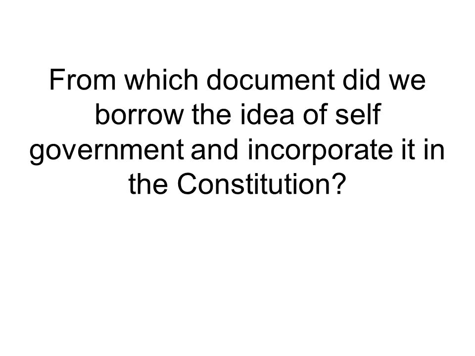 From which document did we borrow the idea of self government and incorporate it in the Constitution?