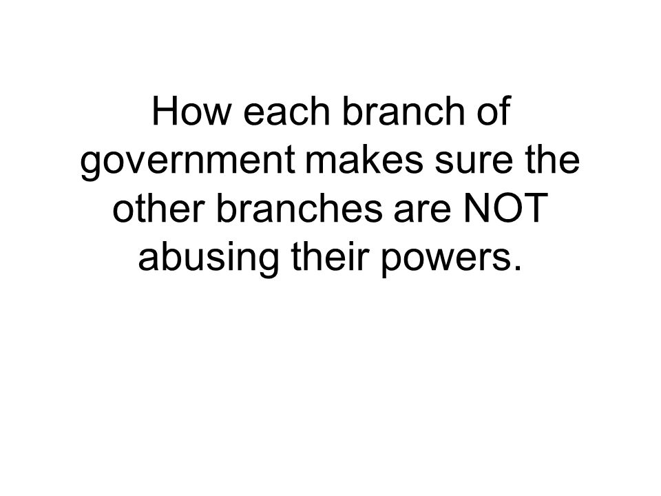 How each branch of government makes sure the other branches are NOT abusing their powers.