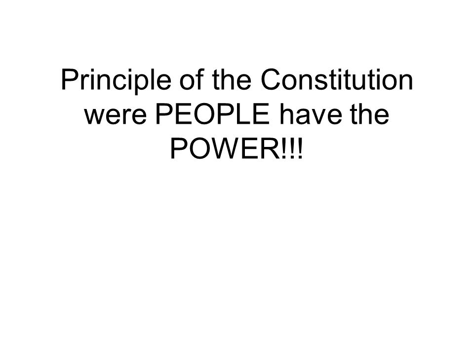 Principle of the Constitution were PEOPLE have the POWER!!!