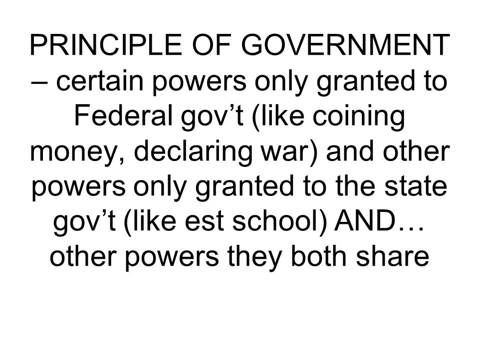 PRINCIPLE OF GOVERNMENT – certain powers only granted to Federal gov't (like coining money, declaring war) and other powers only granted to the state gov't (like est school) AND… other powers they both share