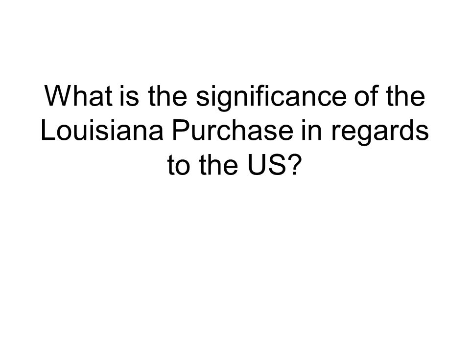 What is the significance of the Louisiana Purchase in regards to the US?