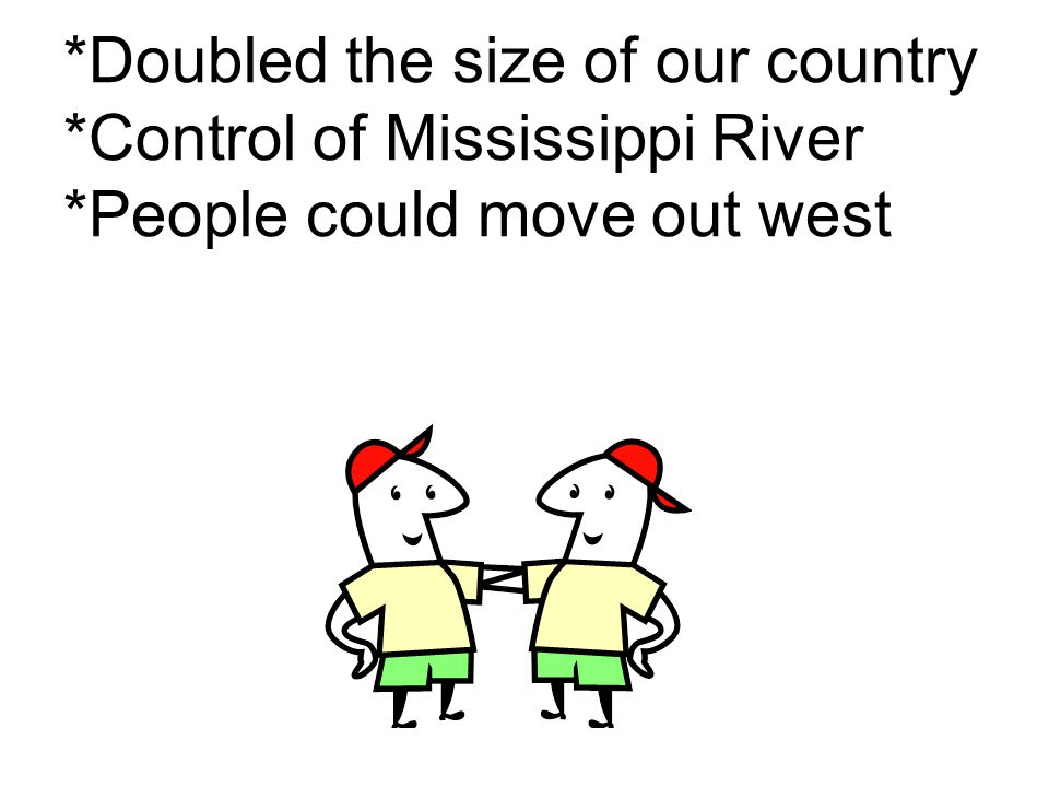 *Doubled the size of our country *Control of Mississippi River *People could move out west