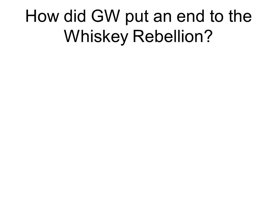 How did GW put an end to the Whiskey Rebellion