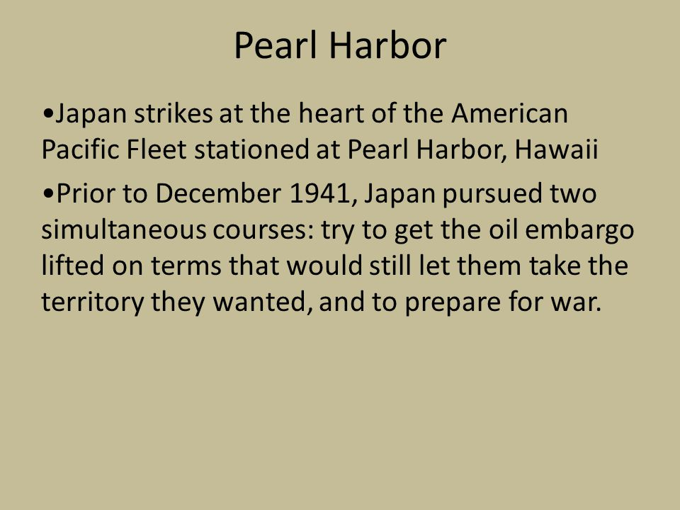 Pearl Harbor Japan strikes at the heart of the American Pacific Fleet stationed at Pearl Harbor, Hawaii Prior to December 1941, Japan pursued two simultaneous courses: try to get the oil embargo lifted on terms that would still let them take the territory they wanted, and to prepare for war.