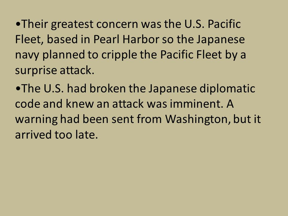 Their greatest concern was the U.S. Pacific Fleet, based in Pearl Harbor so the Japanese navy planned to cripple the Pacific Fleet by a surprise attac