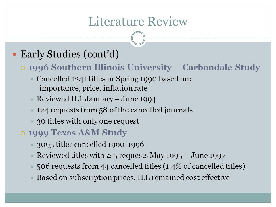 Literature Review Early Studies (cont'd)  1996 Southern Illinois University – Carbondale Study  Cancelled 1241 titles in Spring 1990 based on: importance, price, inflation rate  Reviewed ILL January – June 1994  124 requests from 58 of the cancelled journals  30 titles with only one request  1999 Texas A&M Study  3095 titles cancelled 1990-1996  Reviewed titles with ≥ 5 requests May 1995 – June 1997  506 requests from 44 cancelled titles (1.4% of cancelled titles)  Based on subscription prices, ILL remained cost effective
