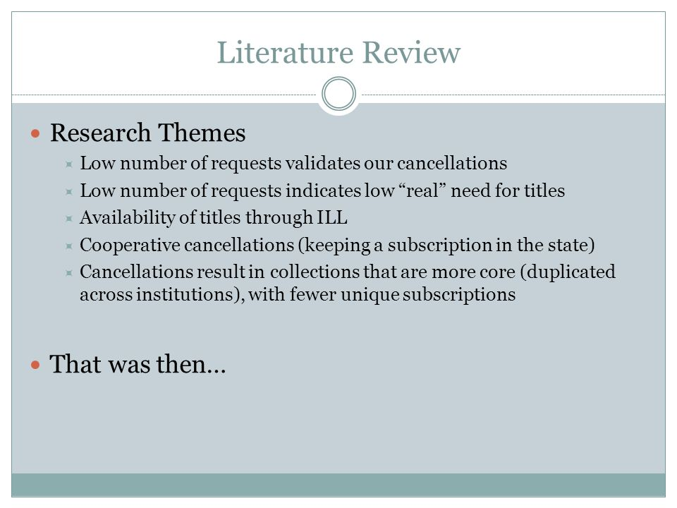 Literature Review Research Themes  Low number of requests validates our cancellations  Low number of requests indicates low real need for titles  Availability of titles through ILL  Cooperative cancellations (keeping a subscription in the state)  Cancellations result in collections that are more core (duplicated across institutions), with fewer unique subscriptions That was then…
