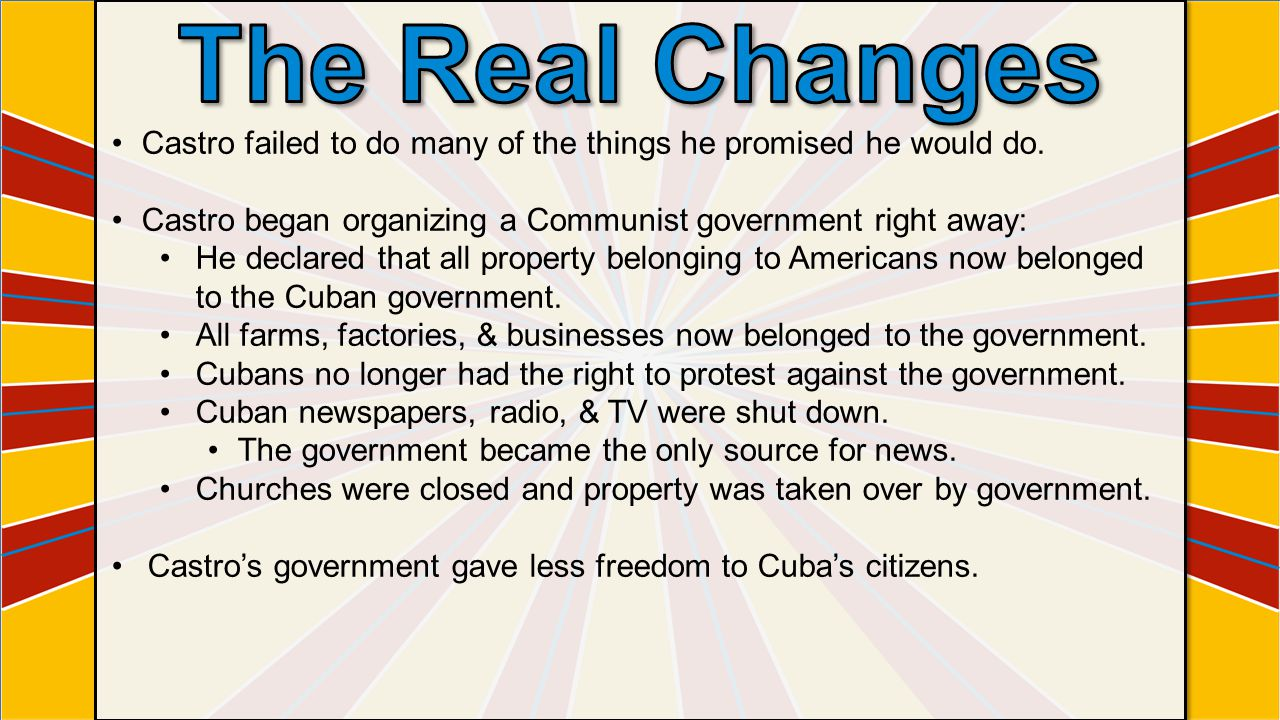 Castro failed to do many of the things he promised he would do. Castro began organizing a Communist government right away: He declared that all proper