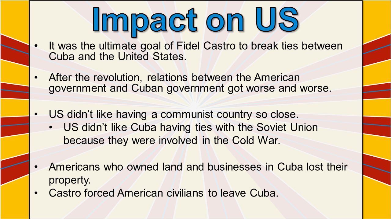 It was the ultimate goal of Fidel Castro to break ties between Cuba and the United States. After the revolution, relations between the American govern