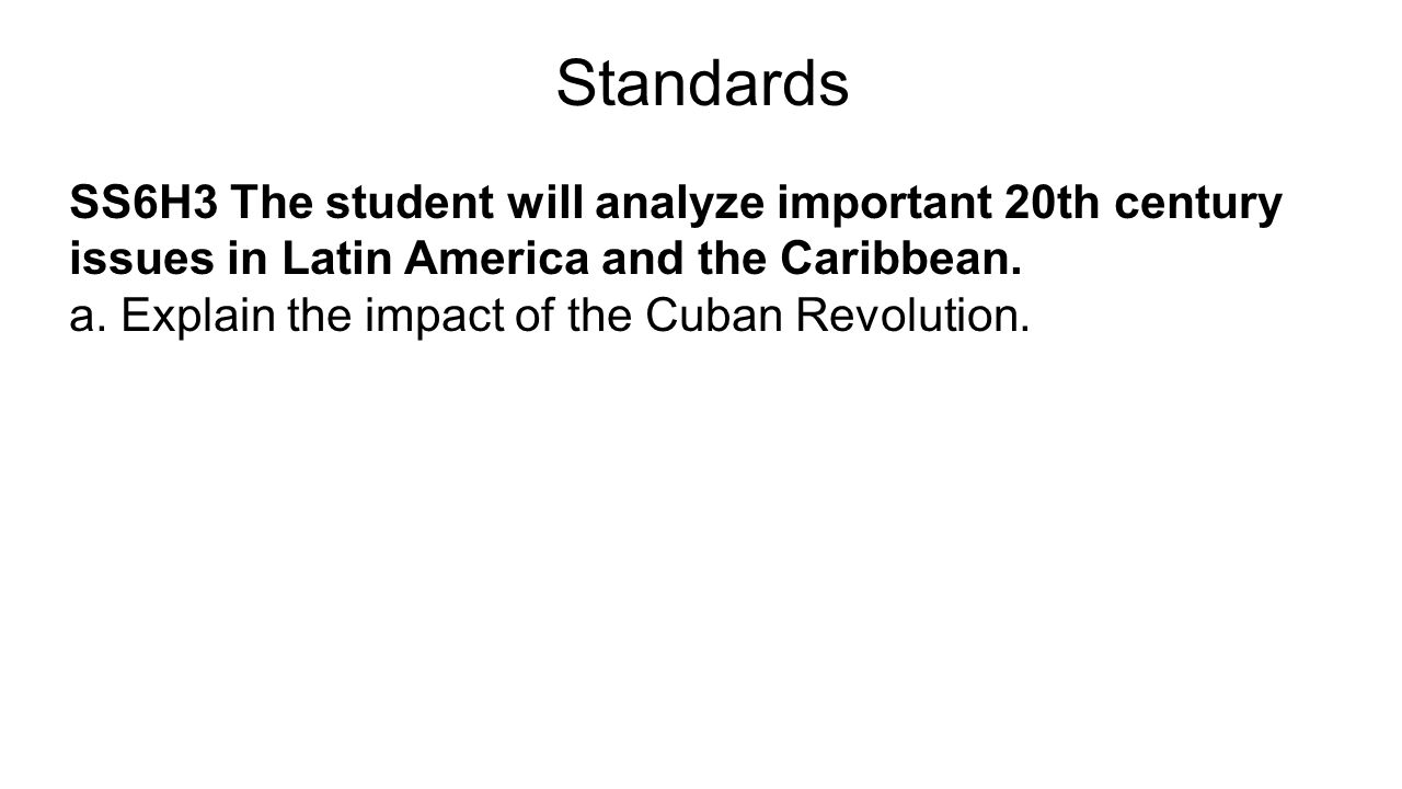 Standards SS6H3 The student will analyze important 20th century issues in Latin America and the Caribbean. a. Explain the impact of the Cuban Revoluti