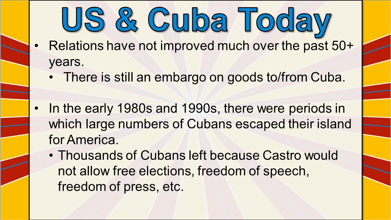 Relations have not improved much over the past 50+ years. There is still an embargo on goods to/from Cuba. In the early 1980s and 1990s, there were pe