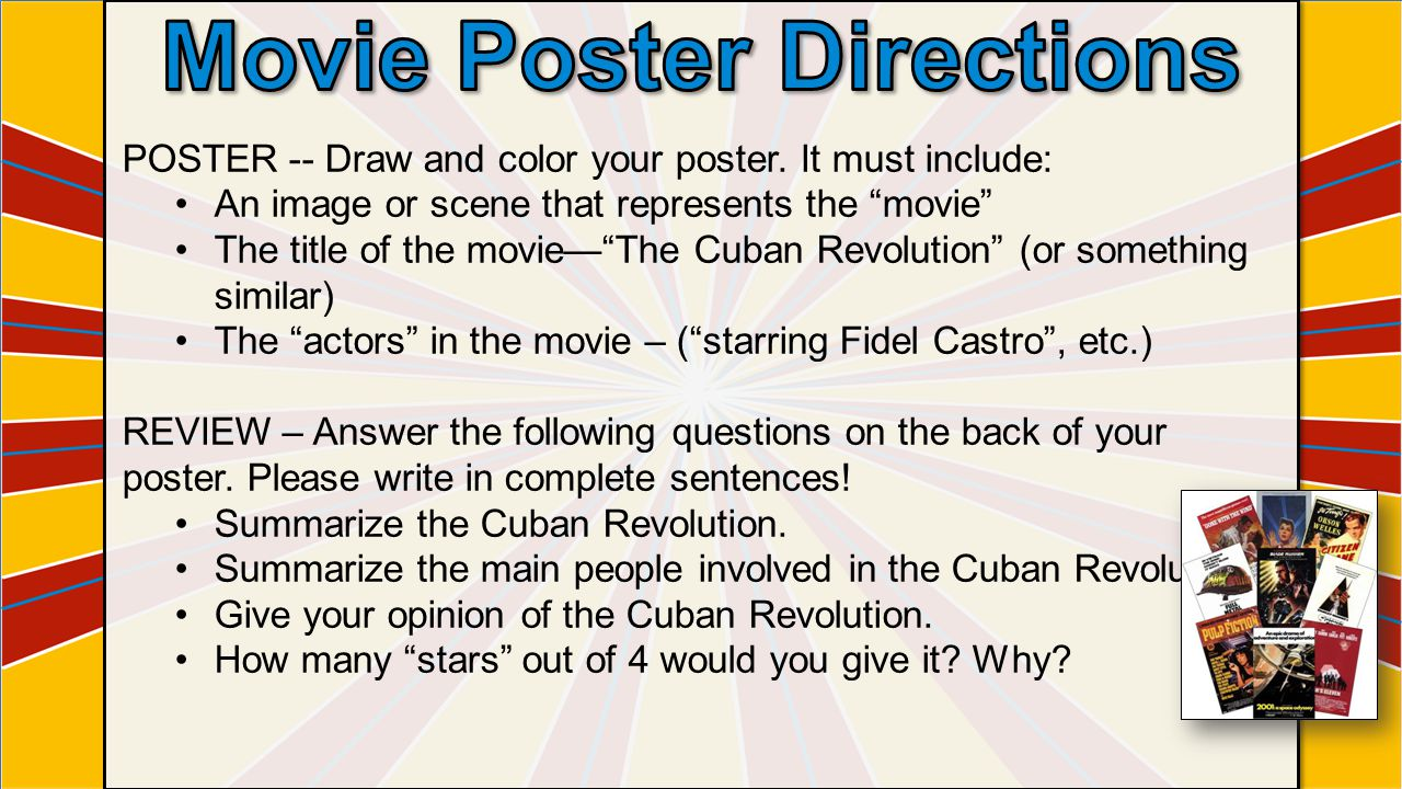 """POSTER -- Draw and color your poster. It must include: An image or scene that represents the """"movie"""" The title of the movie—""""The Cuban Revolution"""" (or"""