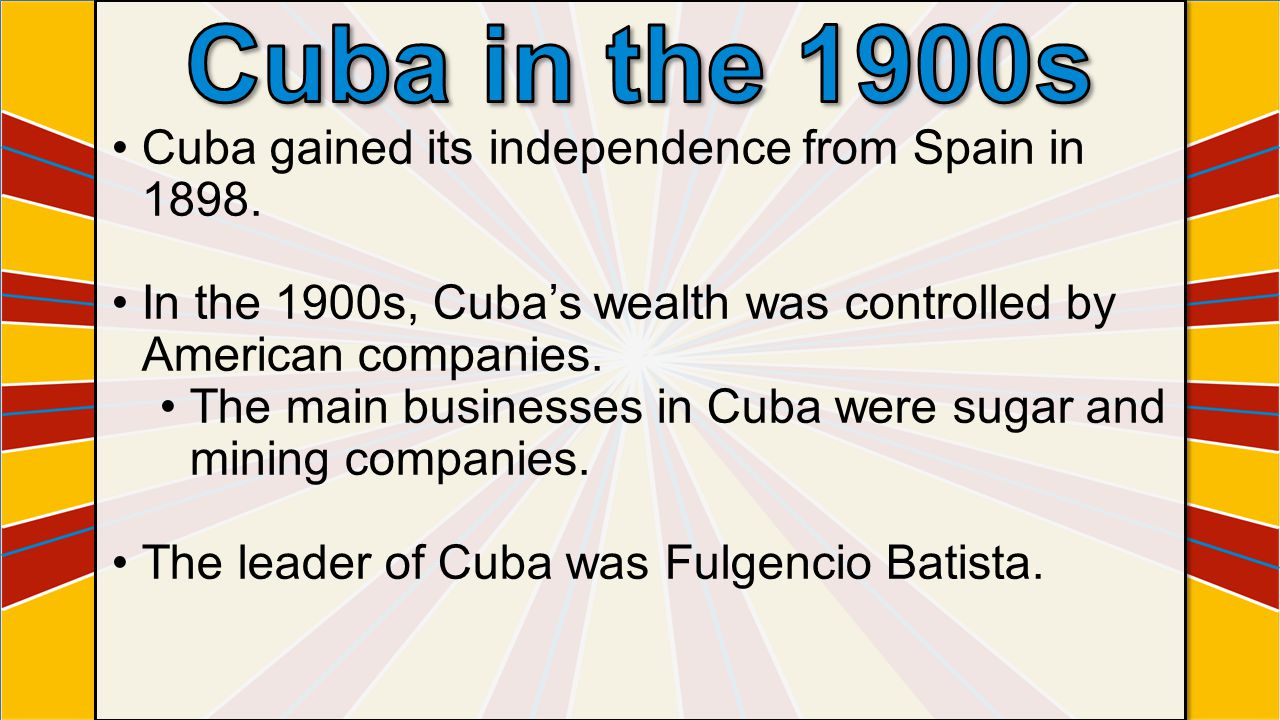 Cuba gained its independence from Spain in 1898. In the 1900s, Cuba's wealth was controlled by American companies. The main businesses in Cuba were su