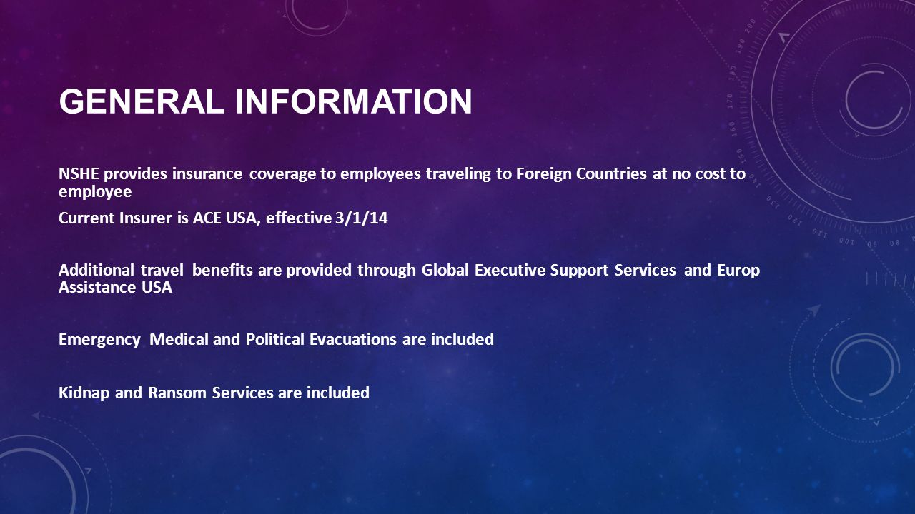 GENERAL INFORMATION NSHE provides insurance coverage to employees traveling to Foreign Countries at no cost to employee Current Insurer is ACE USA, effective 3/1/14 Additional travel benefits are provided through Global Executive Support Services and Europ Assistance USA Emergency Medical and Political Evacuations are included Kidnap and Ransom Services are included