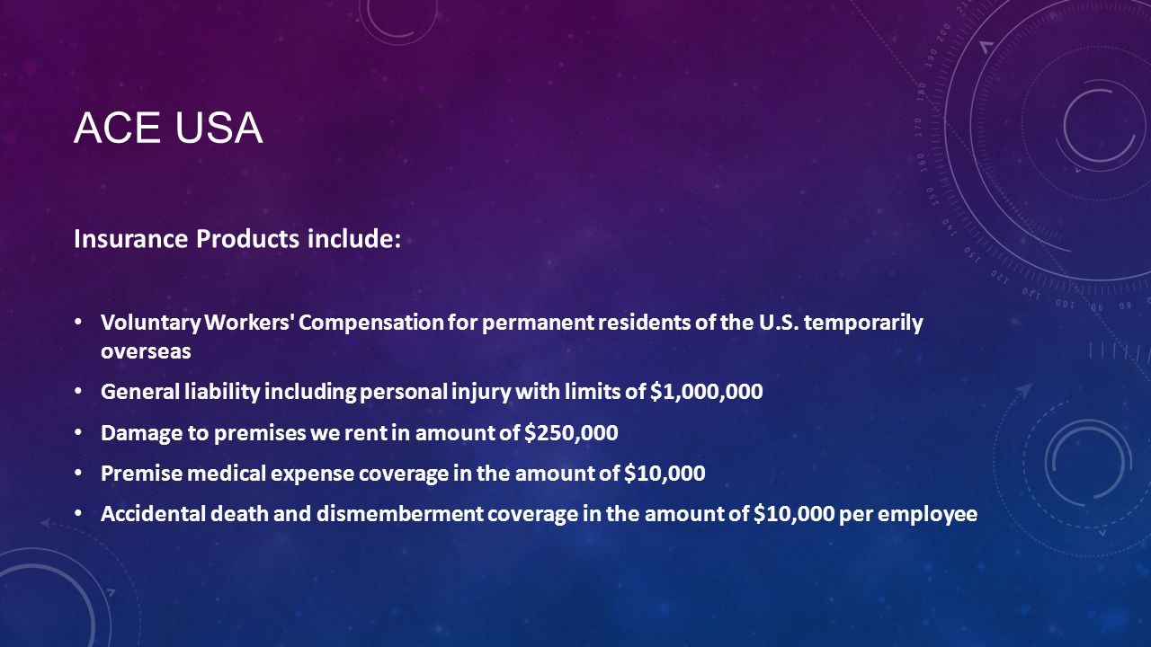ACE USA Insurance Products include: Voluntary Workers Compensation for permanent residents of the U.S.