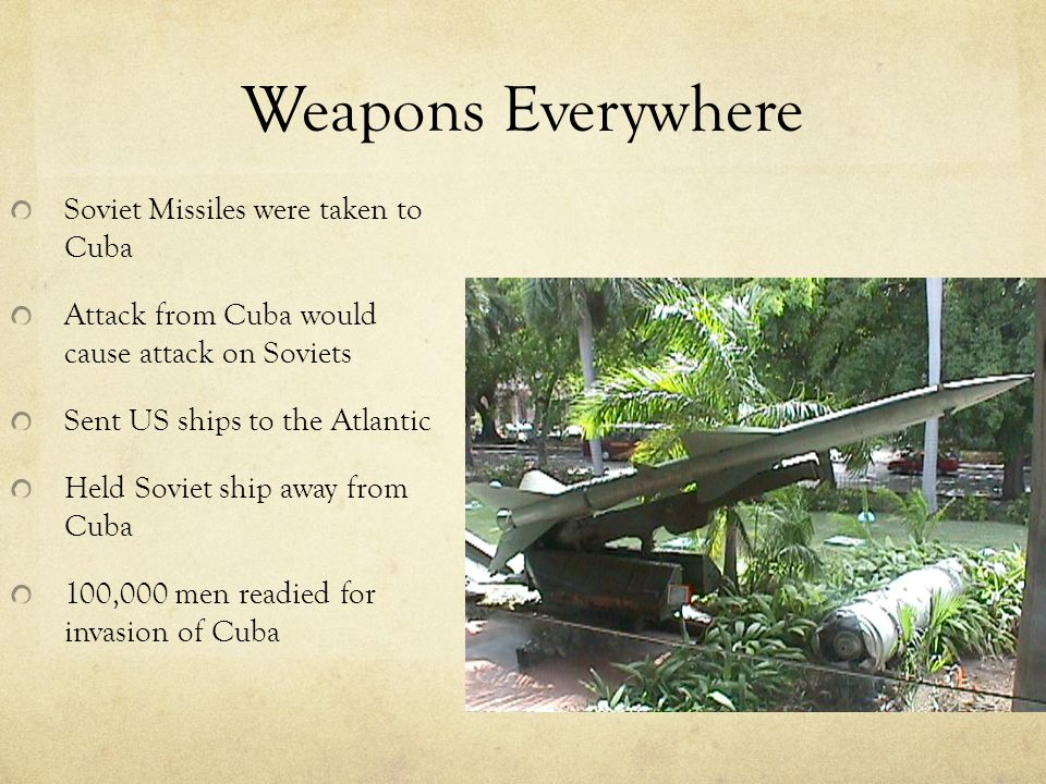 Weapons Everywhere Soviet Missiles were taken to Cuba Attack from Cuba would cause attack on Soviets Sent US ships to the Atlantic Held Soviet ship away from Cuba 100,000 men readied for invasion of Cuba