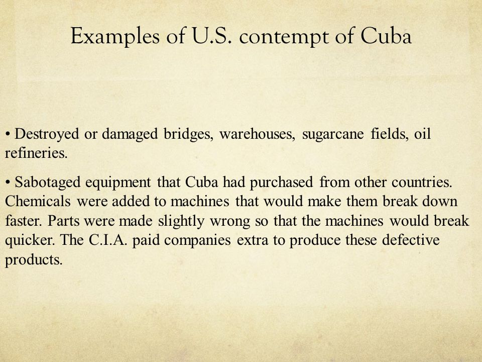 Examples of U.S. contempt of Cuba Destroyed or damaged bridges, warehouses, sugarcane fields, oil refineries. Sabotaged equipment that Cuba had purcha