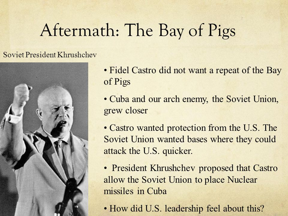 Aftermath: The Bay of Pigs Fidel Castro did not want a repeat of the Bay of Pigs Cuba and our arch enemy, the Soviet Union, grew closer Castro wanted protection from the U.S.