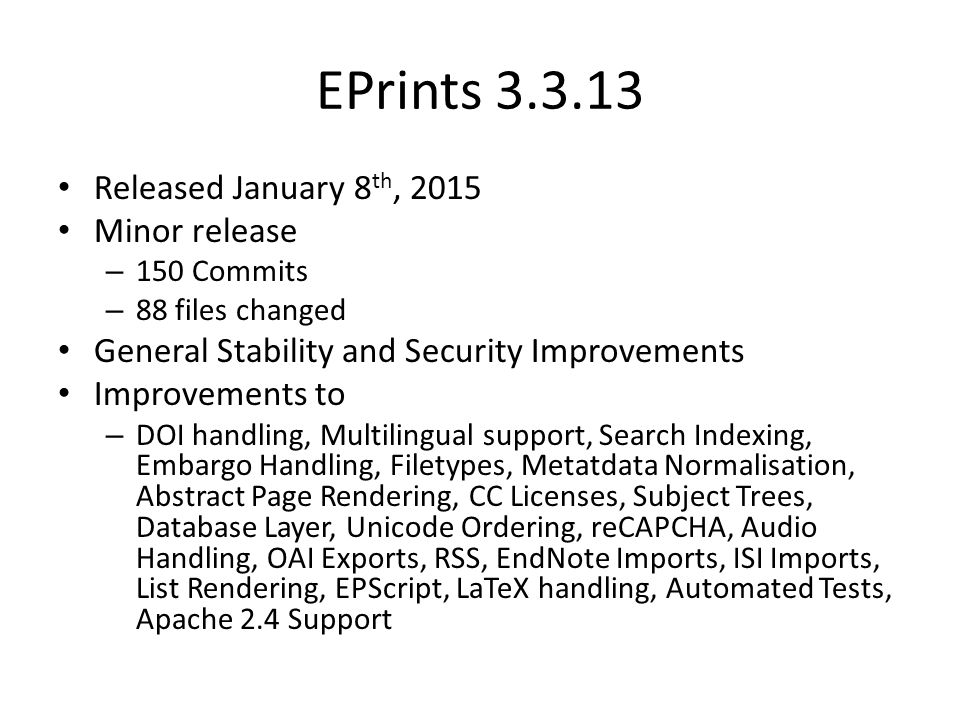 EPrints 3.3.13 Released January 8 th, 2015 Minor release – 150 Commits – 88 files changed General Stability and Security Improvements Improvements to – DOI handling, Multilingual support, Search Indexing, Embargo Handling, Filetypes, Metatdata Normalisation, Abstract Page Rendering, CC Licenses, Subject Trees, Database Layer, Unicode Ordering, reCAPCHA, Audio Handling, OAI Exports, RSS, EndNote Imports, ISI Imports, List Rendering, EPScript, LaTeX handling, Automated Tests, Apache 2.4 Support