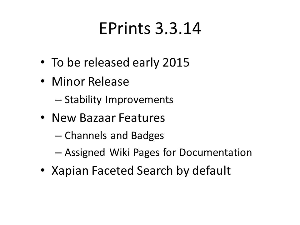 EPrints 3.3.14 To be released early 2015 Minor Release – Stability Improvements New Bazaar Features – Channels and Badges – Assigned Wiki Pages for Documentation Xapian Faceted Search by default