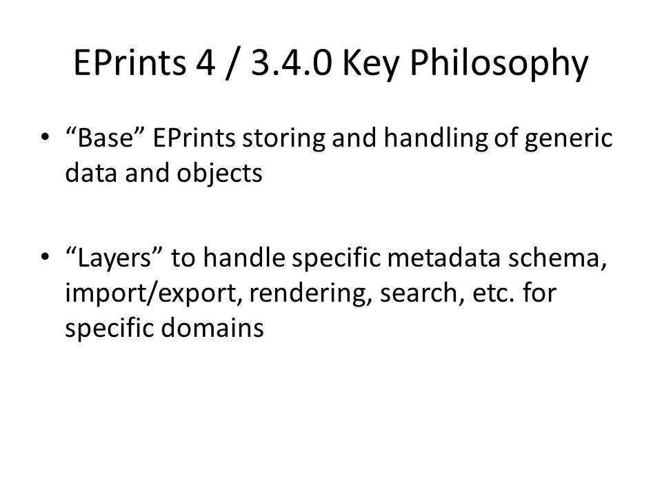 EPrints 4 / 3.4.0 Key Philosophy Base EPrints storing and handling of generic data and objects Layers to handle specific metadata schema, import/export, rendering, search, etc.