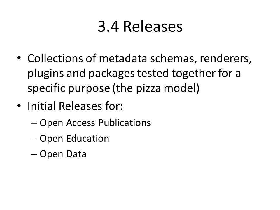 3.4 Releases Collections of metadata schemas, renderers, plugins and packages tested together for a specific purpose (the pizza model) Initial Releases for: – Open Access Publications – Open Education – Open Data