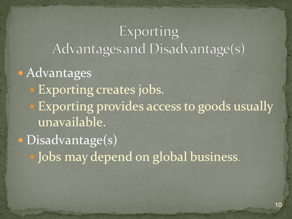 Advantages Exporting creates jobs. Exporting provides access to goods usually unavailable.