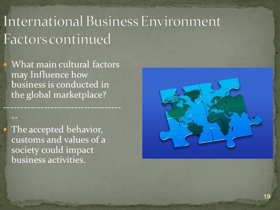 19 What main cultural factors may Influence how business is conducted in the global marketplace.