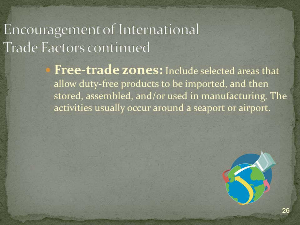 26 Free-trade zones: Include selected areas that allow duty-free products to be imported, and then stored, assembled, and/or used in manufacturing.